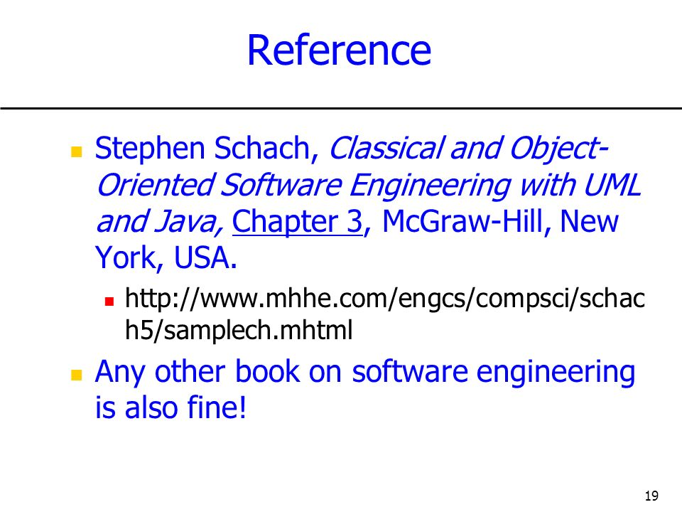 Reference Stephen Schach, Classical and Object-Oriented Software Engineering with UML and Java, Chapter 3, McGraw-Hill, New York, USA.