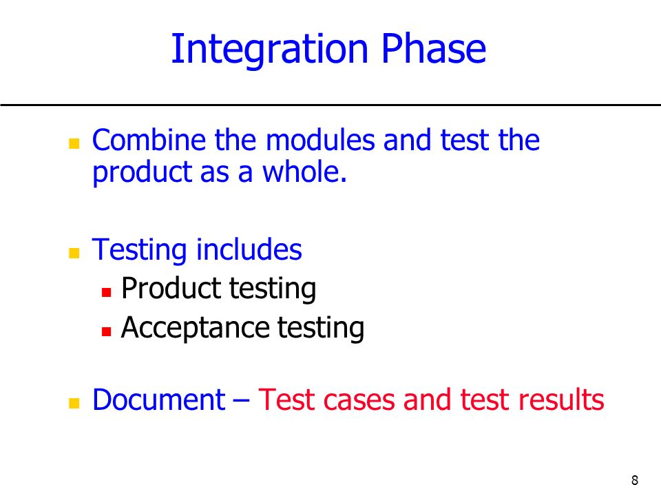 Integration Phase Combine the modules and test the product as a whole.