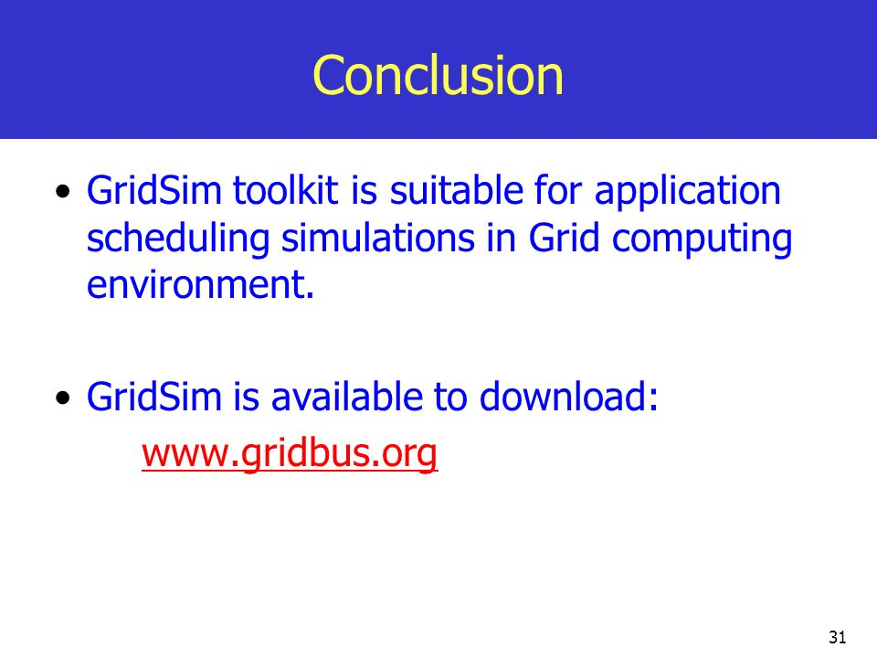 Conclusion GridSim toolkit is suitable for application scheduling simulations in Grid computing environment.
