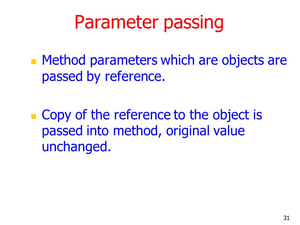 Parameter passing Method parameters which are objects are passed by reference.