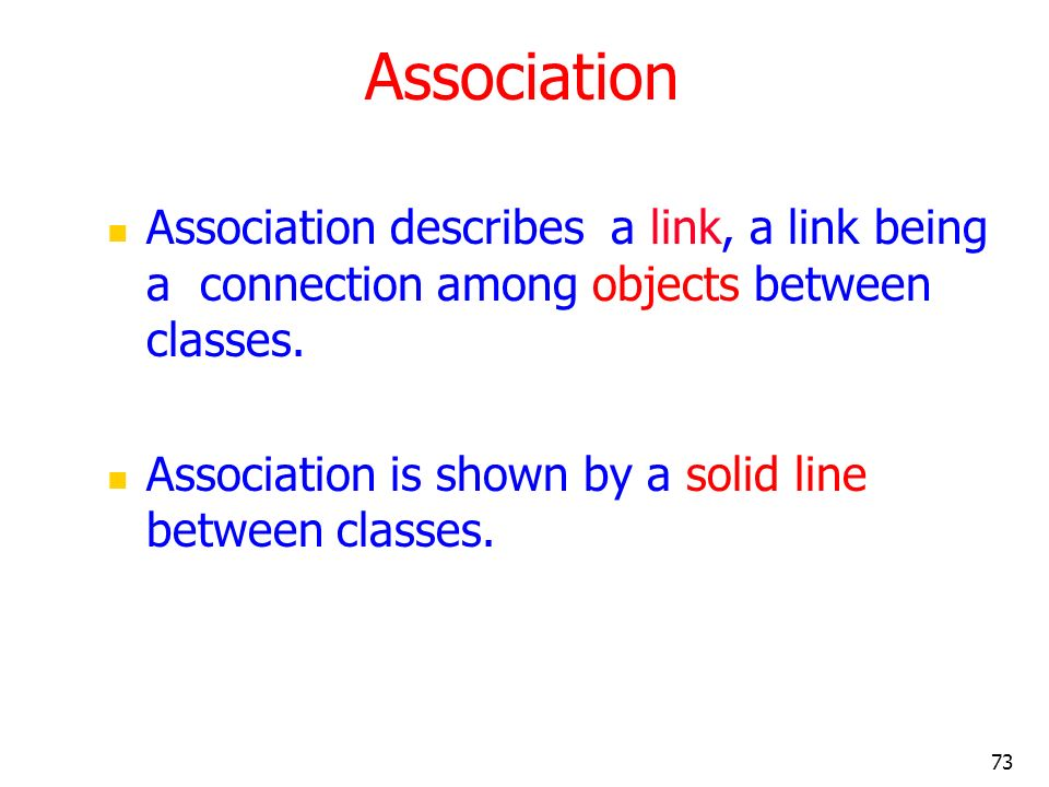 Association Association describes a link, a link being a connection among objects between classes.