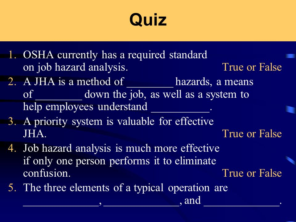 Quiz 1. OSHA currently has a required standard on job hazard analysis. True or False.