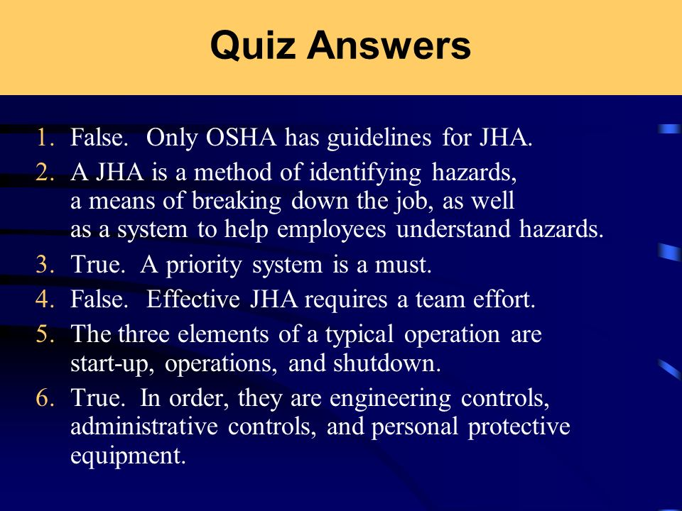 Quiz Answers 1. False. Only OSHA has guidelines for JHA.