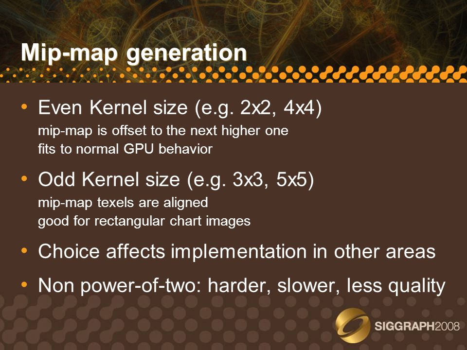 Mip-map generation Even Kernel size (e.g. 2x2, 4x4) mip-map is offset to the next higher one fits to normal GPU behavior.