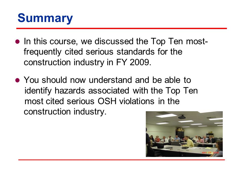 Summary In this course, we discussed the Top Ten most-frequently cited serious standards for the construction industry in FY