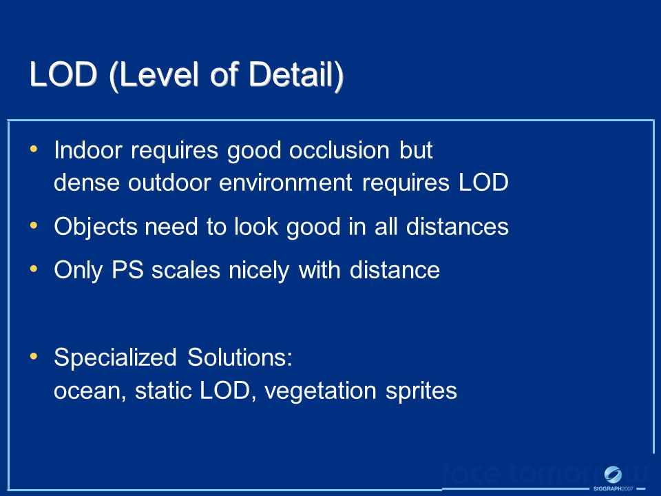 LOD (Level of Detail) Indoor requires good occlusion but dense outdoor environment requires LOD. Objects need to look good in all distances.