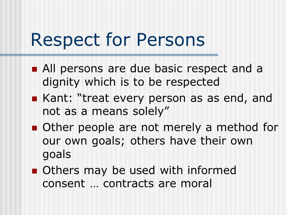 Respect for Persons All persons are due basic respect and a dignity which is to be respected.