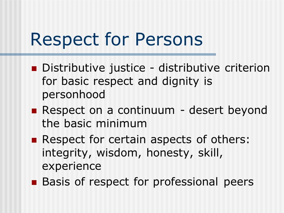 Respect for Persons Distributive justice - distributive criterion for basic respect and dignity is personhood.