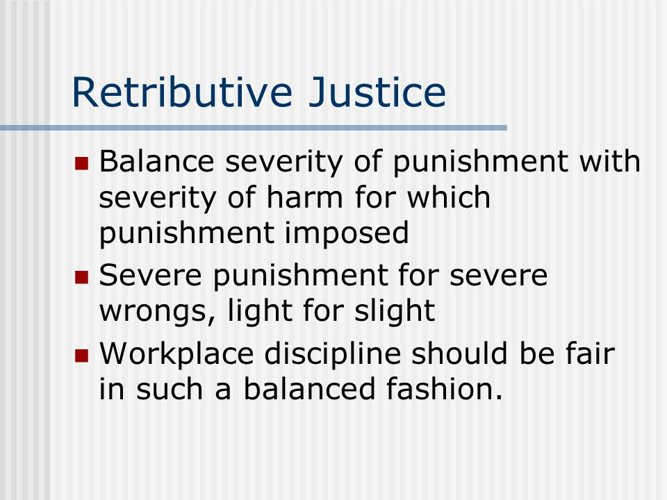Retributive Justice Balance severity of punishment with severity of harm for which punishment imposed.