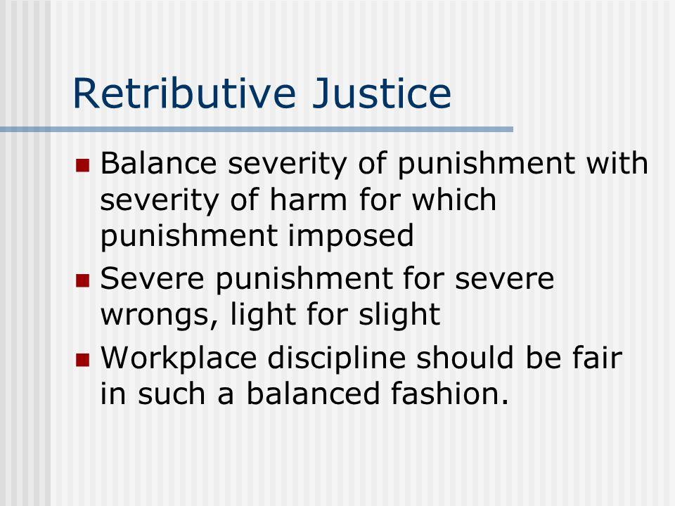 Retributive Justice Balance severity of punishment with severity of harm for which punishment imposed.