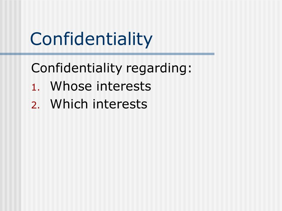 Confidentiality Confidentiality regarding: Whose interests