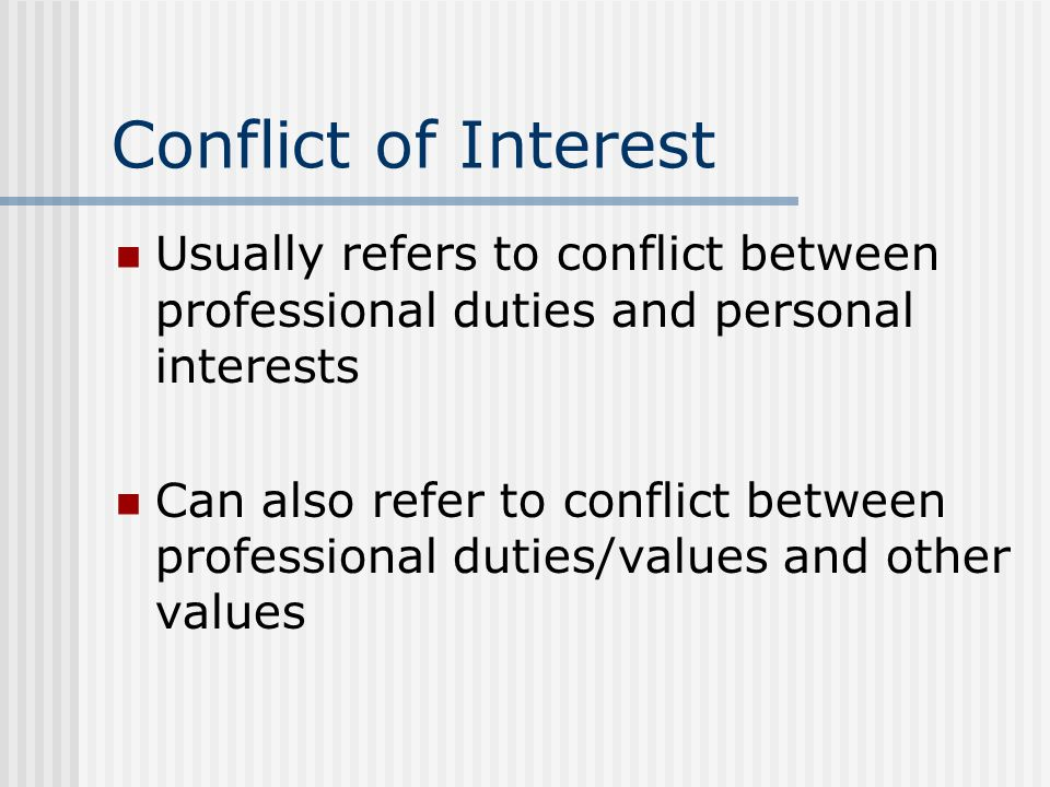 Conflict of Interest Usually refers to conflict between professional duties and personal interests.