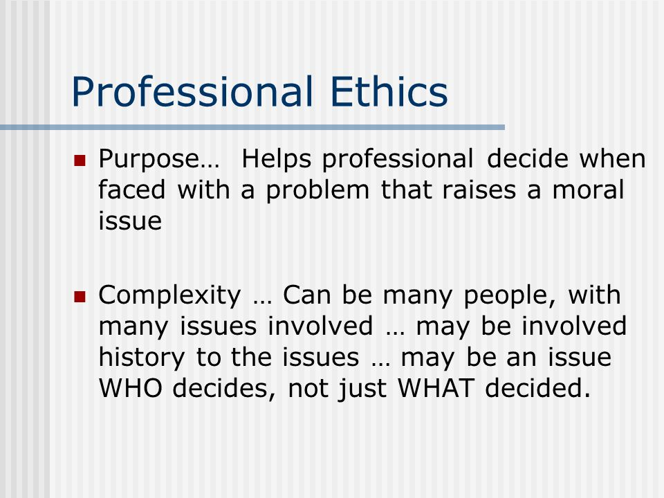 Professional Ethics Purpose… Helps professional decide when faced with a problem that raises a moral issue.