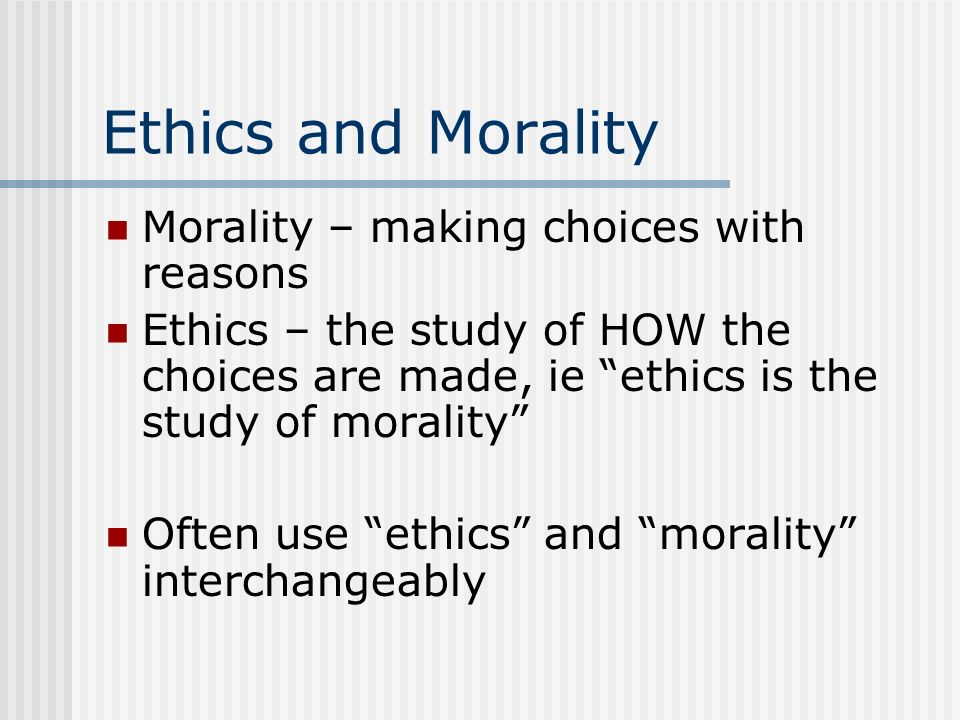 Ethics and Morality Morality – making choices with reasons