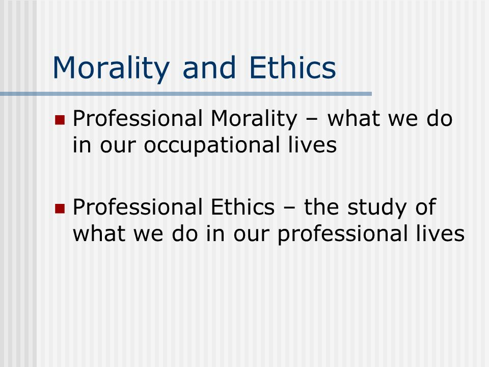 Morality and Ethics Professional Morality – what we do in our occupational lives.