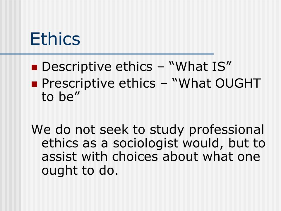 Ethics Descriptive ethics – What IS