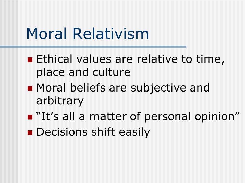 Moral Relativism Ethical values are relative to time, place and culture. Moral beliefs are subjective and arbitrary.