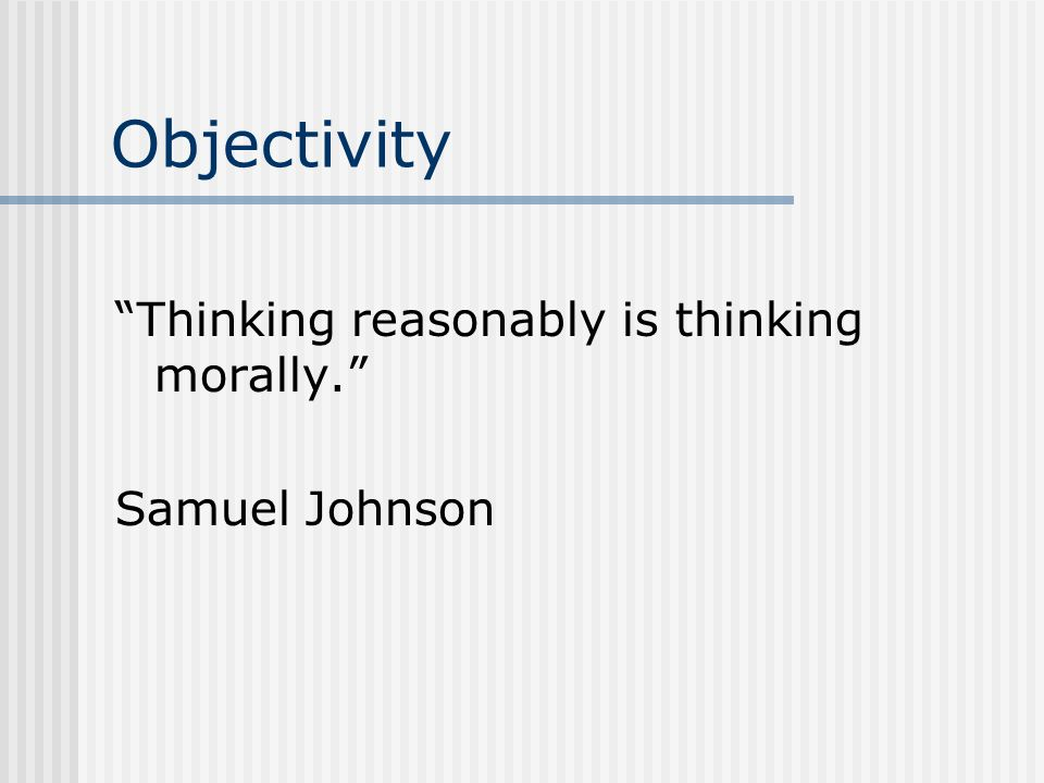 Objectivity Thinking reasonably is thinking morally. Samuel Johnson