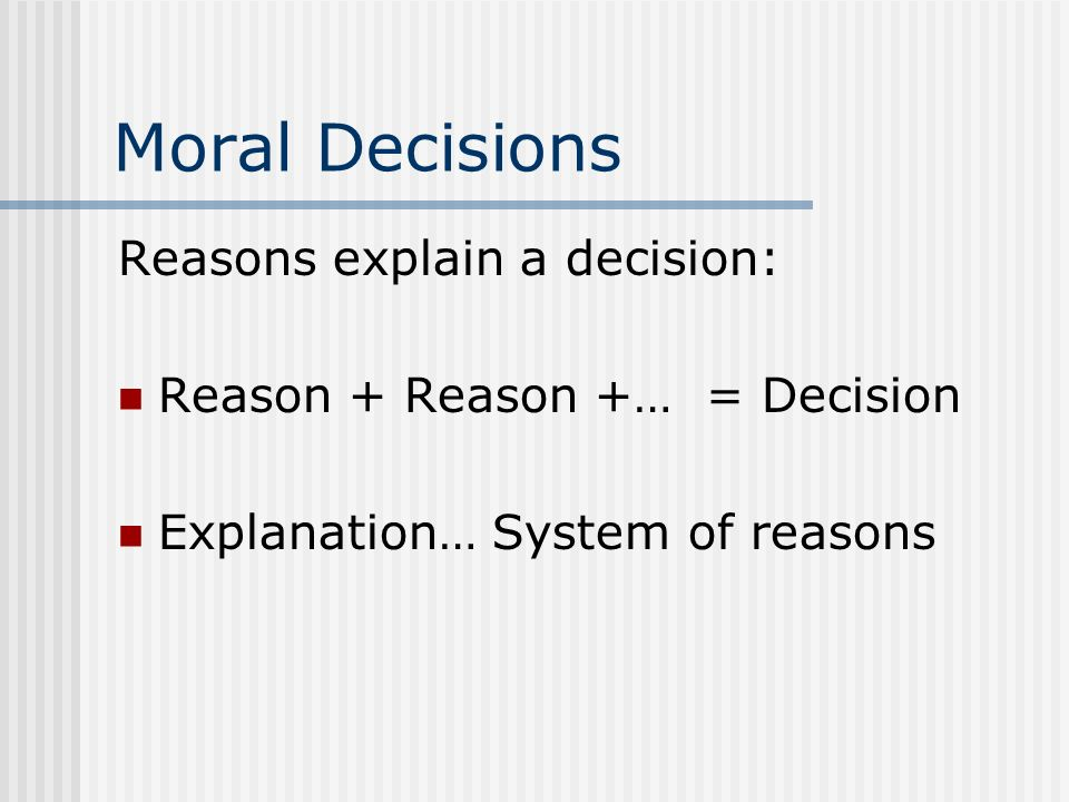 Moral Decisions Reasons explain a decision: