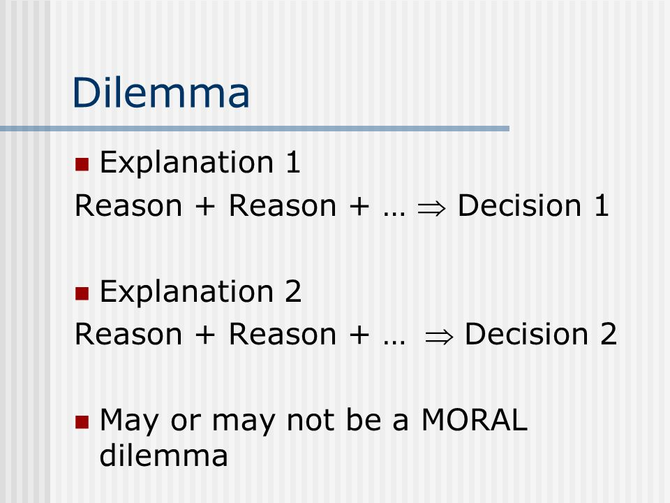 Dilemma Explanation 1 Reason + Reason + …  Decision 1 Explanation 2