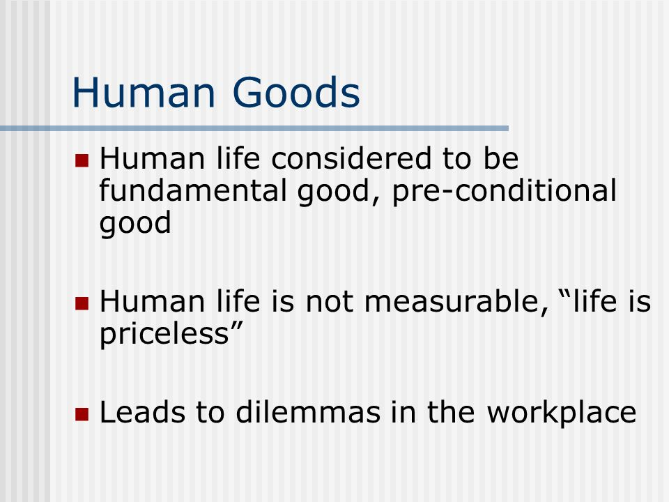 Human Goods Human life considered to be fundamental good, pre-conditional good. Human life is not measurable, life is priceless