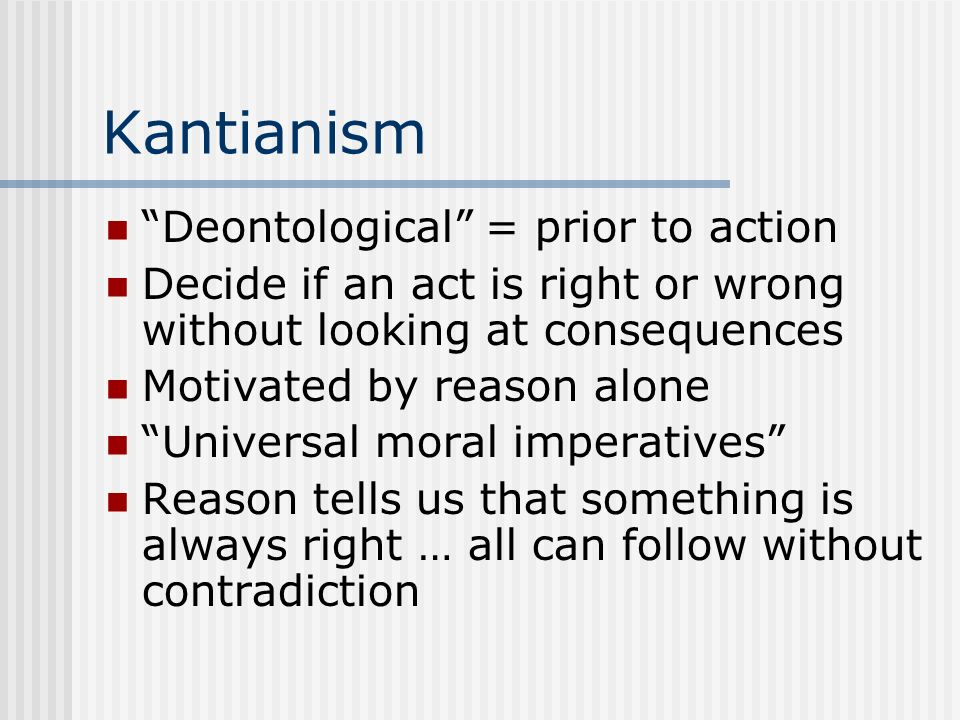 Kantianism Deontological = prior to action