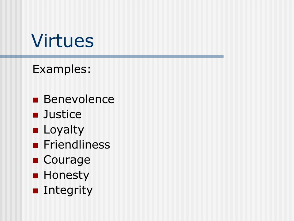 Virtues Examples: Benevolence Justice Loyalty Friendliness Courage