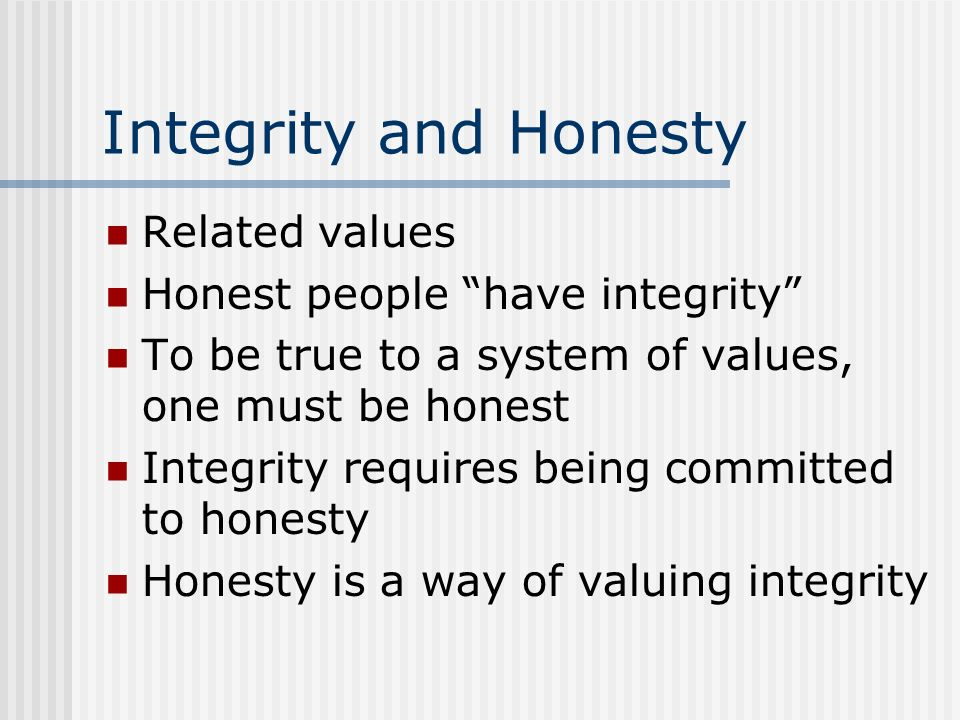 Integrity and Honesty Related values Honest people have integrity
