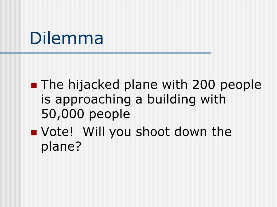 Dilemma The hijacked plane with 200 people is approaching a building with 50,000 people.