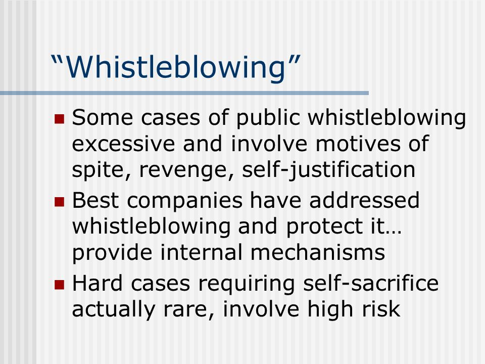 Whistleblowing Some cases of public whistleblowing excessive and involve motives of spite, revenge, self-justification.
