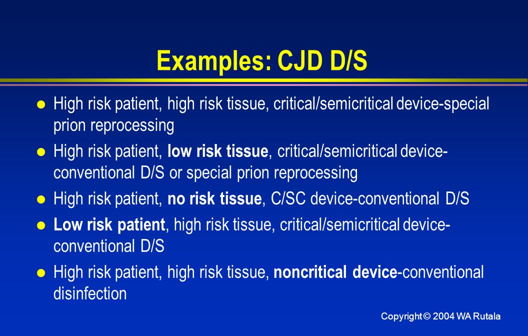 Examples: CJD D/S High risk patient, high risk tissue, critical/semicritical device-special prion reprocessing.