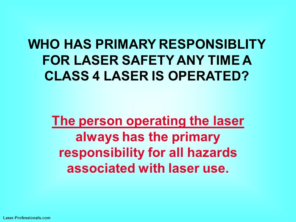 WHO HAS PRIMARY RESPONSIBLITY FOR LASER SAFETY ANY TIME A CLASS 4 LASER IS OPERATED