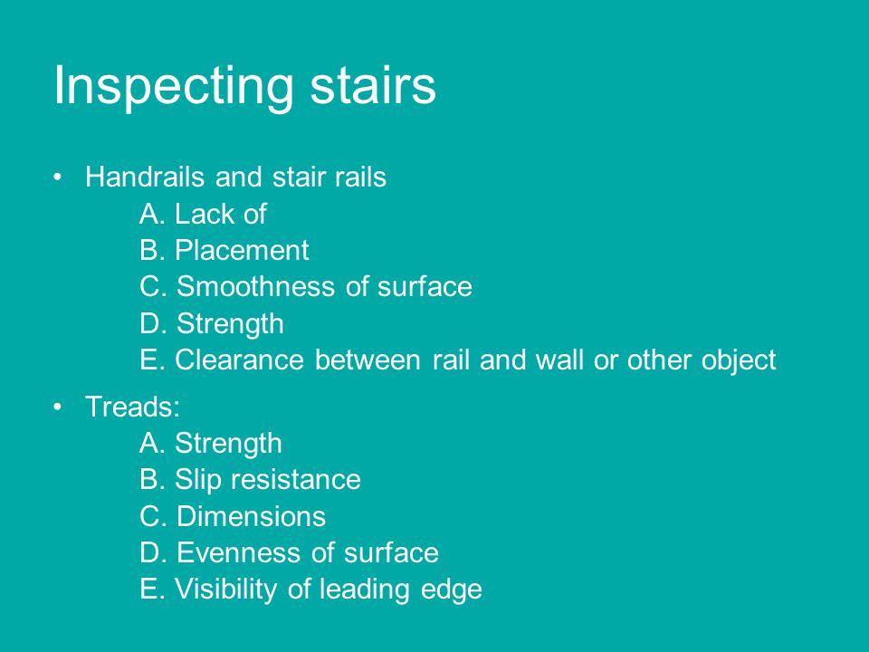 Inspecting stairs Handrails and stair rails A. Lack of B. Placement