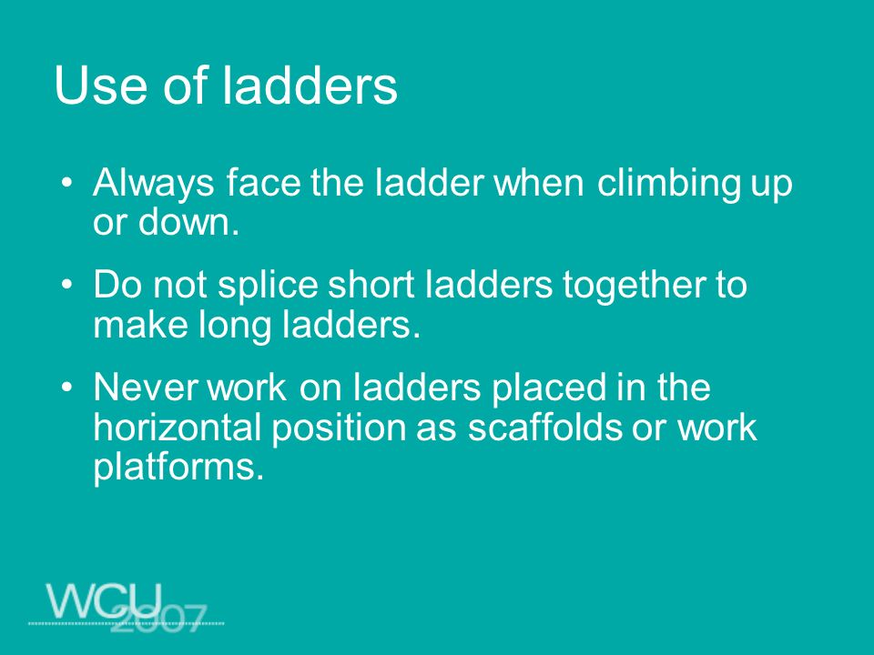 Use of ladders Always face the ladder when climbing up or down.