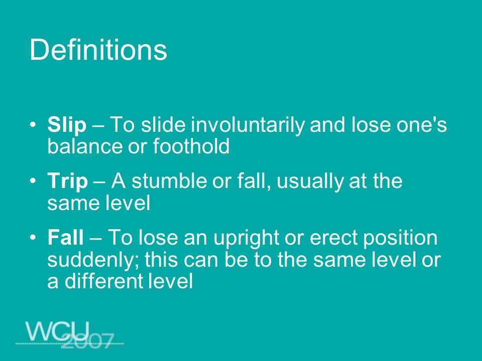 Definitions Slip – To slide involuntarily and lose one s balance or foothold. Trip – A stumble or fall, usually at the same level.