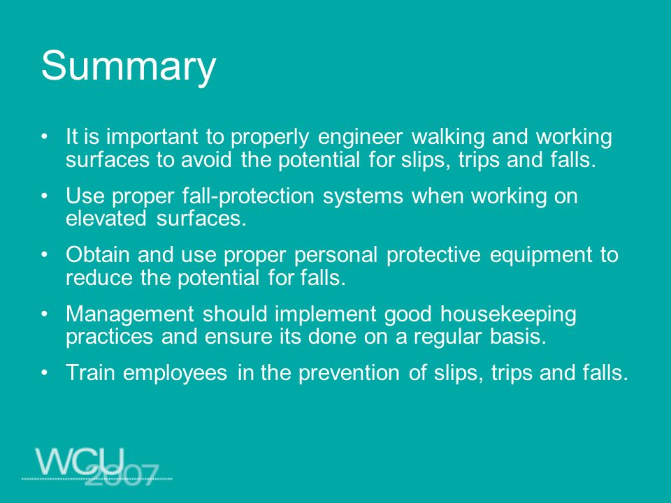 Summary It is important to properly engineer walking and working surfaces to avoid the potential for slips, trips and falls.