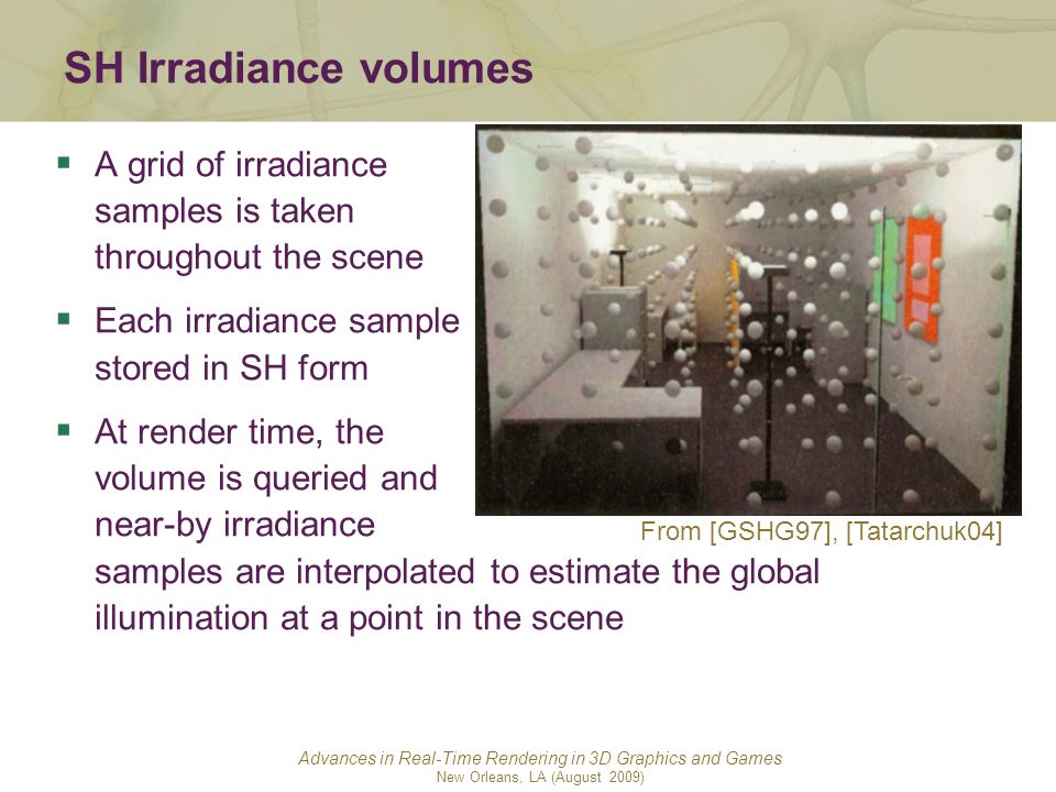 SH Irradiance volumes A grid of irradiance samples is taken throughout the scene. Each irradiance sample stored in SH form.