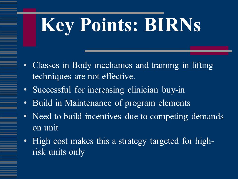 Key Points: BIRNs Classes in Body mechanics and training in lifting techniques are not effective. Successful for increasing clinician buy-in.