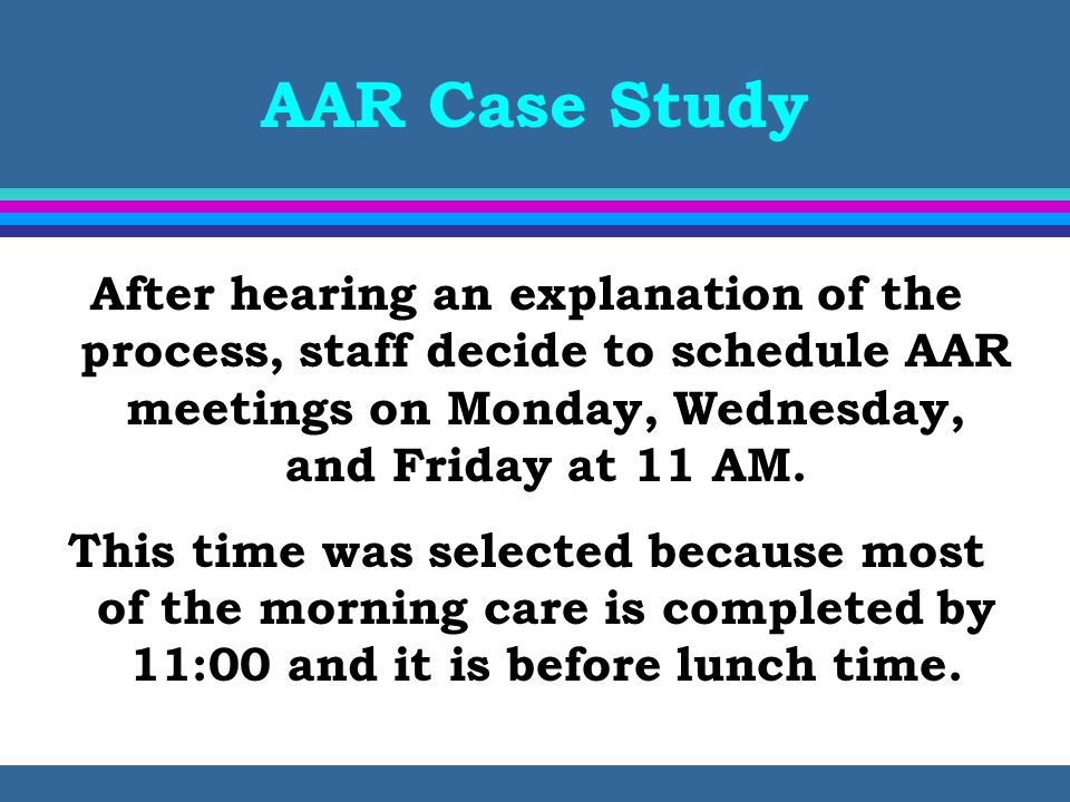 AAR Case Study After hearing an explanation of the process, staff decide to schedule AAR meetings on Monday, Wednesday, and Friday at 11 AM.