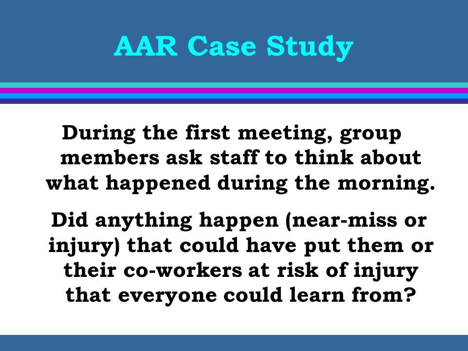 AAR Case Study During the first meeting, group members ask staff to think about what happened during the morning.