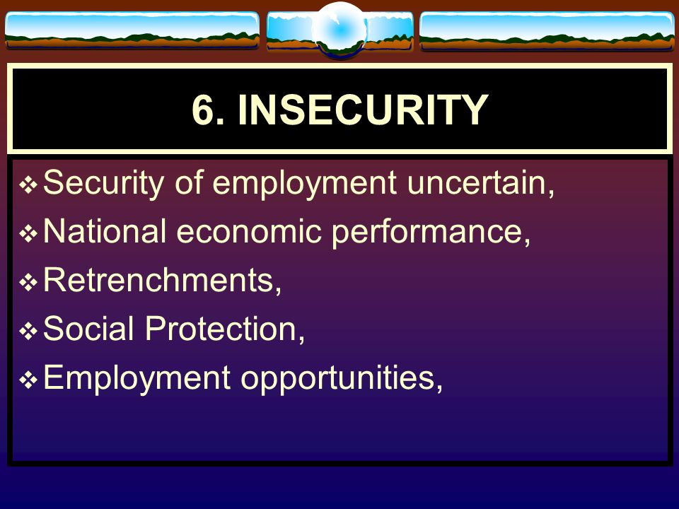 6. INSECURITY Security of employment uncertain,