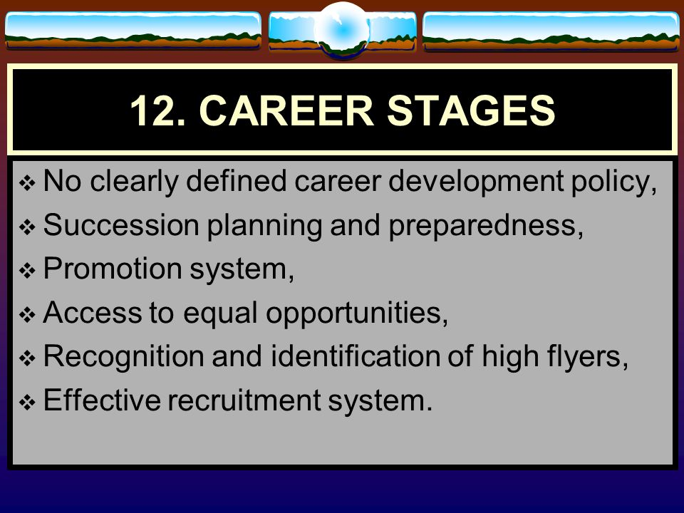 12. CAREER STAGES No clearly defined career development policy,
