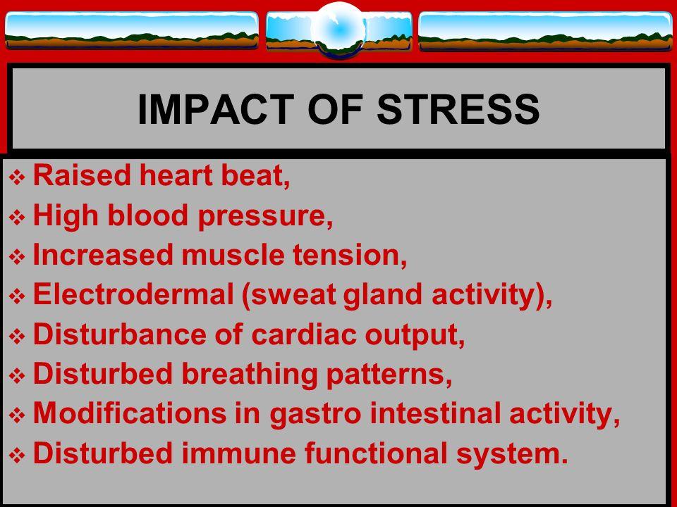 IMPACT OF STRESS Raised heart beat, High blood pressure,