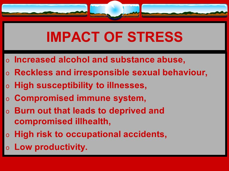 IMPACT OF STRESS Increased alcohol and substance abuse,
