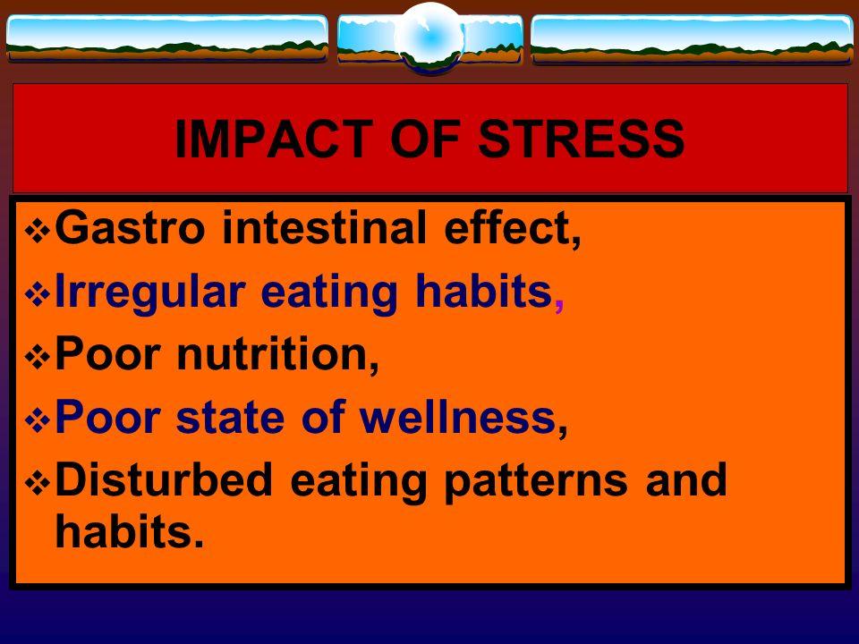 IMPACT OF STRESS Gastro intestinal effect, Irregular eating habits,