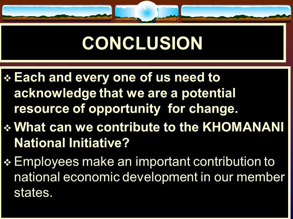 CONCLUSIONEach and every one of us need to acknowledge that we are a potential resource of opportunity for change.