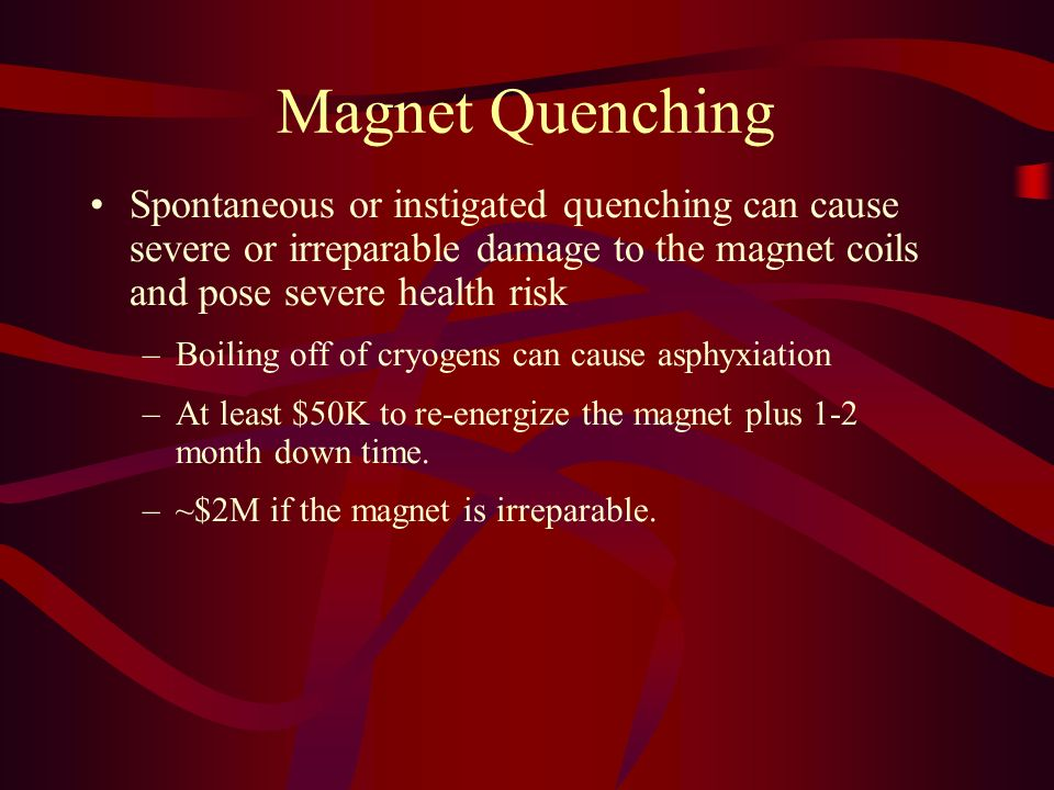 Magnet Quenching Spontaneous or instigated quenching can cause severe or irreparable damage to the magnet coils and pose severe health risk.