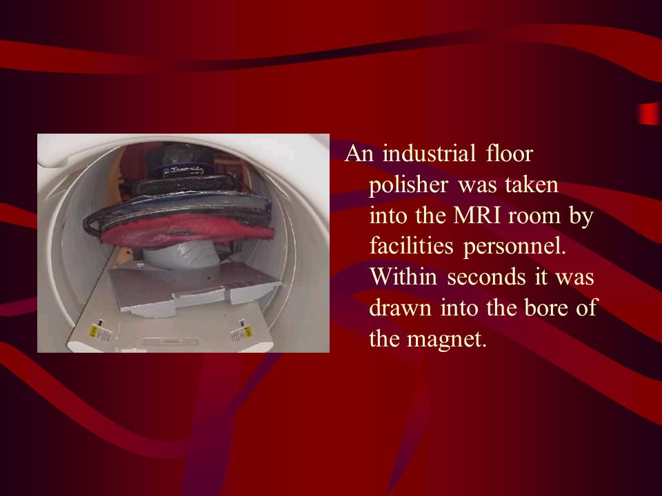 An industrial floor polisher was taken into the MRI room by facilities personnel.