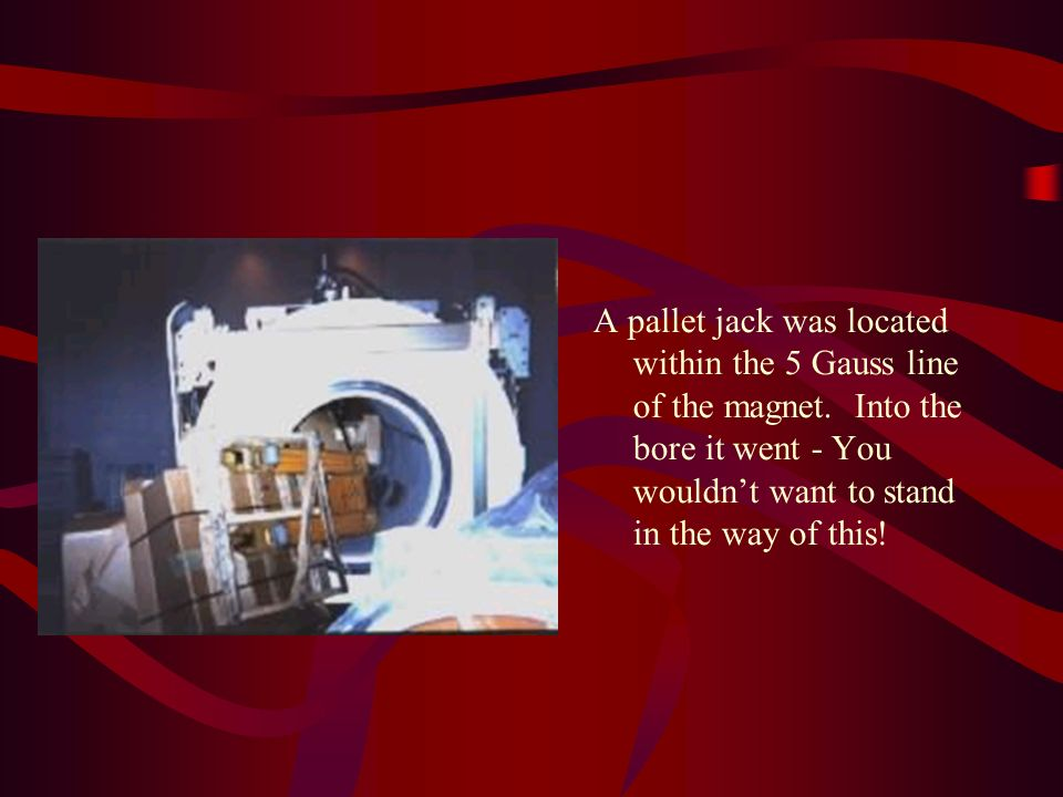 A pallet jack was located within the 5 Gauss line of the magnet