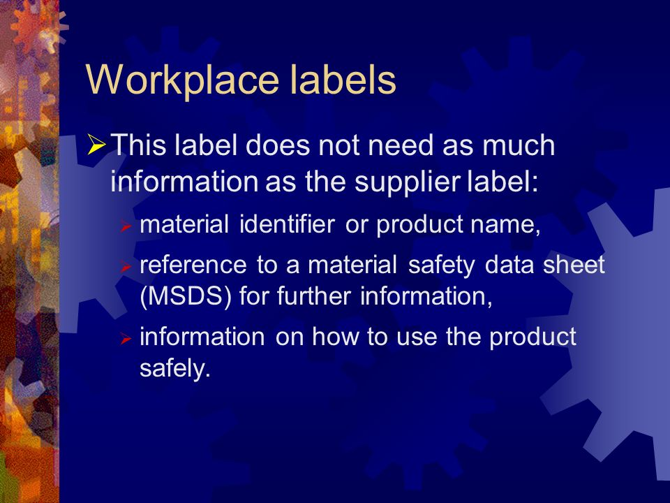 Workplace labels This label does not need as much information as the supplier label: material identifier or product name,